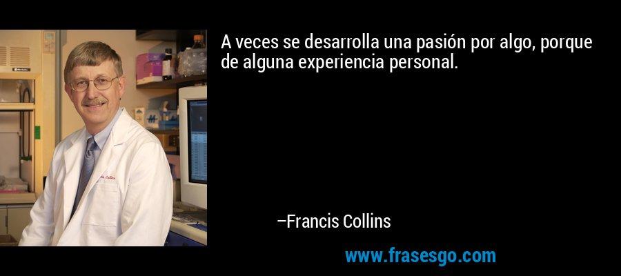 A veces se desarrolla una pasión por algo, porque de alguna experiencia personal. – Francis Collins