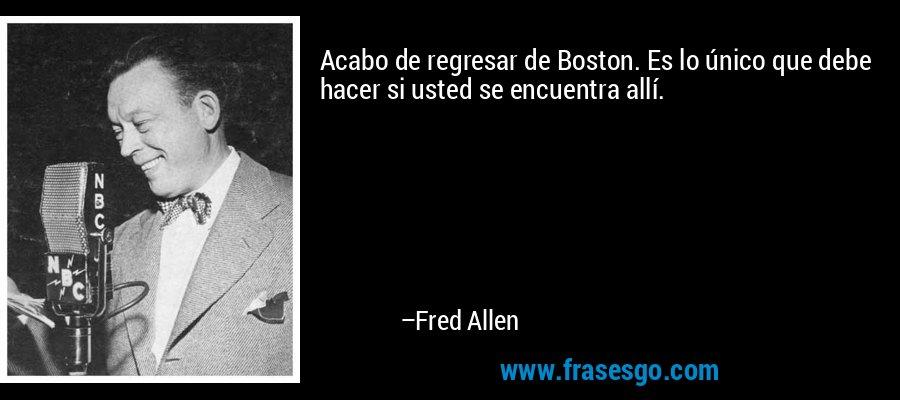 Acabo de regresar de Boston. Es lo único que debe hacer si usted se encuentra allí. – Fred Allen