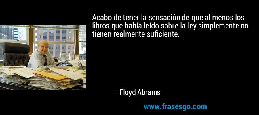 Acabo de tener la sensación de que al menos los libros que había leído sobre la ley simplemente no tienen realmente suficiente. – Floyd Abrams
