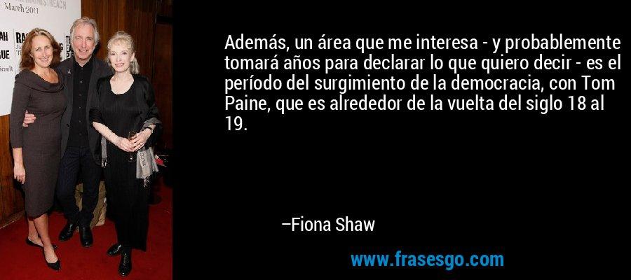 Además, un área que me interesa - y probablemente tomará años para declarar lo que quiero decir - es el período del surgimiento de la democracia, con Tom Paine, que es alrededor de la vuelta del siglo 18 al 19. – Fiona Shaw