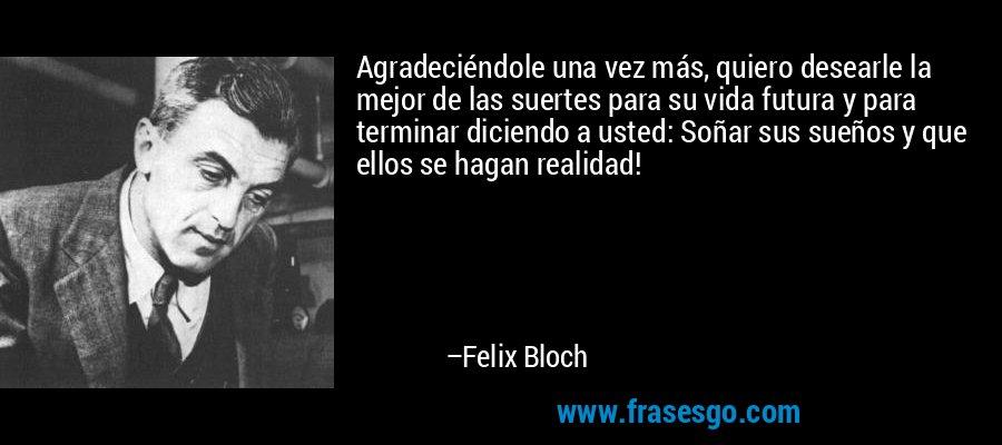 Agradeciéndole una vez más, quiero desearle la mejor de las suertes para su vida futura y para terminar diciendo a usted: Soñar sus sueños y que ellos se hagan realidad! – Felix Bloch