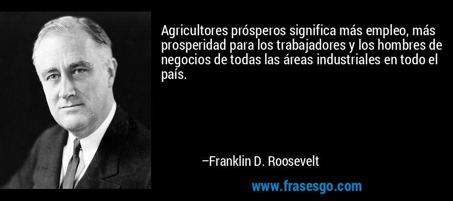 Agricultores prósperos significa más empleo, más prosperidad para los trabajadores y los hombres de negocios de todas las áreas industriales en todo el país. – Franklin D. Roosevelt