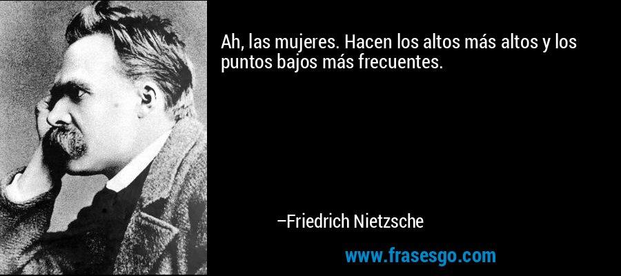 Ah, las mujeres. Hacen los altos más altos y los puntos bajos más frecuentes. – Friedrich Nietzsche