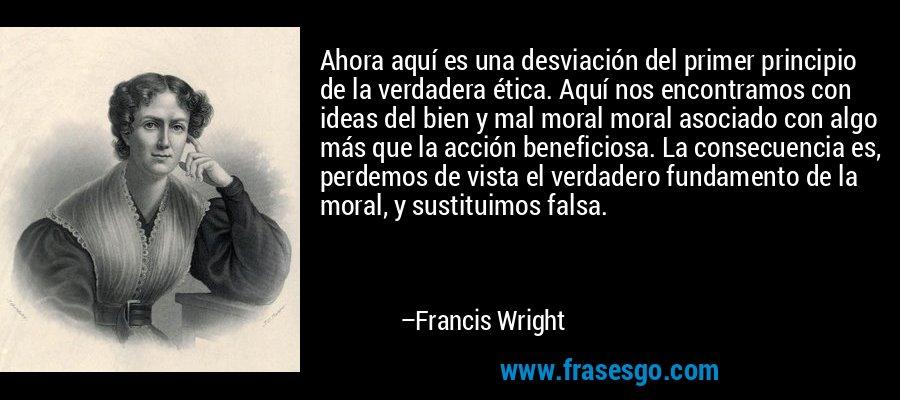 Ahora aquí es una desviación del primer principio de la verdadera ética. Aquí nos encontramos con ideas del bien y mal moral moral asociado con algo más que la acción beneficiosa. La consecuencia es, perdemos de vista el verdadero fundamento de la moral, y sustituimos falsa. – Francis Wright