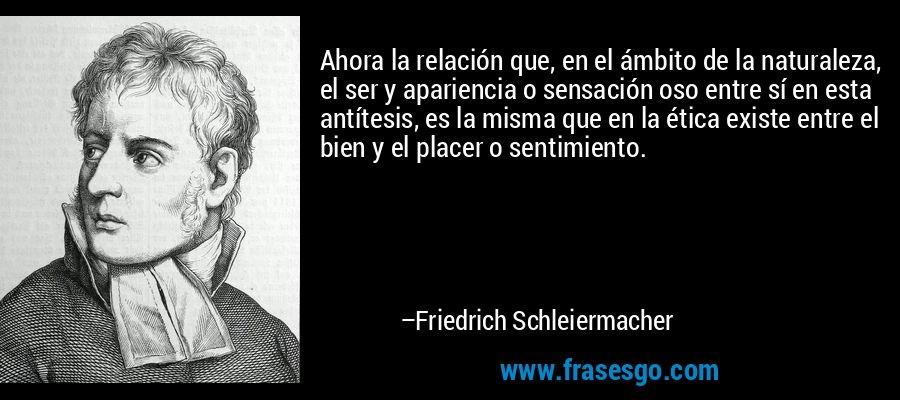 Ahora la relación que, en el ámbito de la naturaleza, el ser y apariencia o sensación oso entre sí en esta antítesis, es la misma que en la ética existe entre el bien y el placer o sentimiento. – Friedrich Schleiermacher