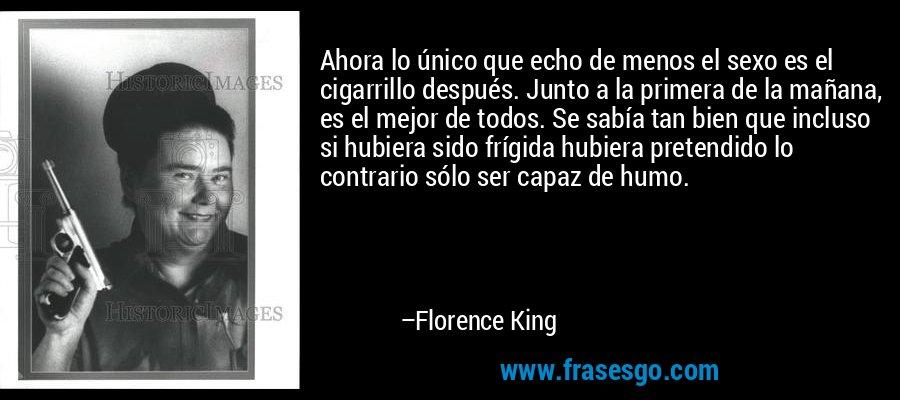 Ahora lo único que echo de menos el sexo es el cigarrillo después. Junto a la primera de la mañana, es el mejor de todos. Se sabía tan bien que incluso si hubiera sido frígida hubiera pretendido lo contrario sólo ser capaz de humo. – Florence King