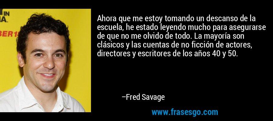 Ahora que me estoy tomando un descanso de la escuela, he estado leyendo mucho para asegurarse de que no me olvido de todo. La mayoría son clásicos y las cuentas de no ficción de actores, directores y escritores de los años 40 y 50. – Fred Savage