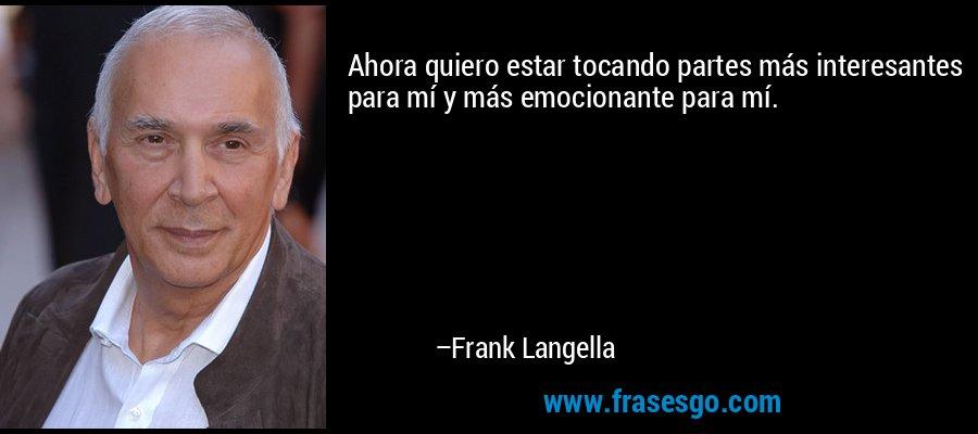 Ahora quiero estar tocando partes más interesantes para mí y más emocionante para mí. – Frank Langella
