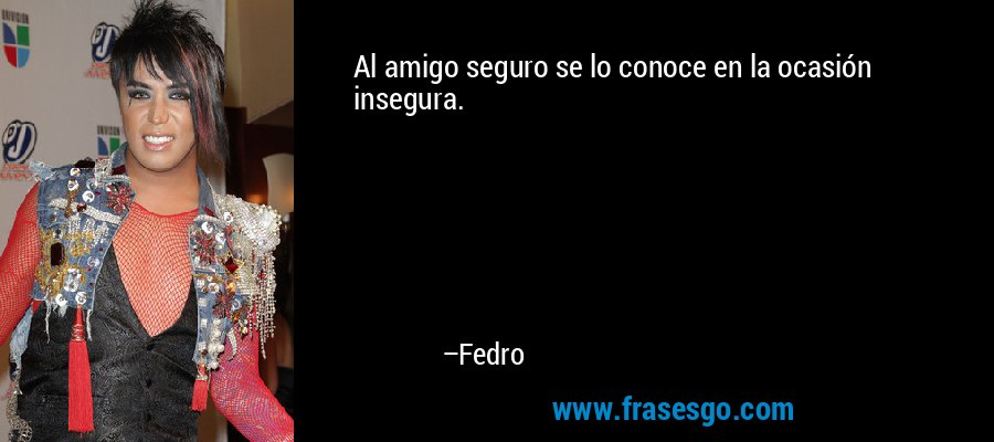 Al amigo seguro se lo conoce en la ocasión insegura. – Fedro