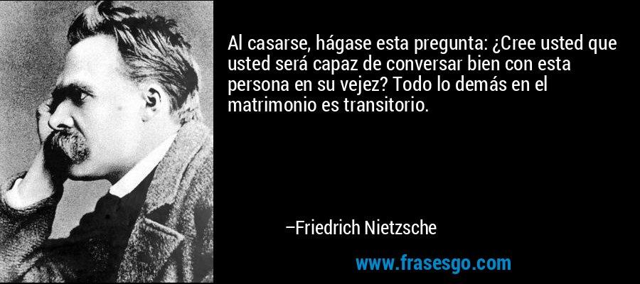 Al casarse, hágase esta pregunta: ¿Cree usted que usted será capaz de conversar bien con esta persona en su vejez? Todo lo demás en el matrimonio es transitorio. – Friedrich Nietzsche