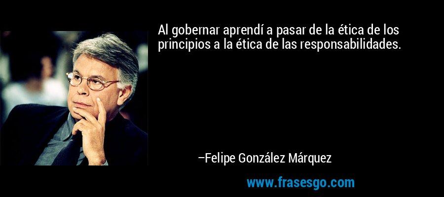 Al gobernar aprendí a pasar de la ética de los principios a la ética de las responsabilidades. – Felipe González Márquez