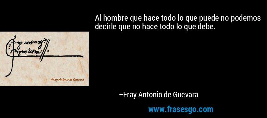 Al hombre que hace todo lo que puede no podemos decirle que no hace todo lo que debe. – Fray Antonio de Guevara