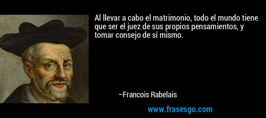 Al llevar a cabo el matrimonio, todo el mundo tiene que ser el juez de sus propios pensamientos, y tomar consejo de sí mismo. – Francois Rabelais