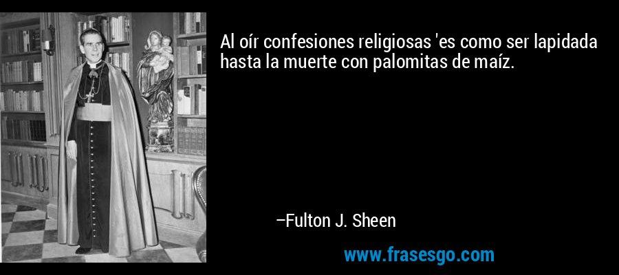 Al oír confesiones religiosas 'es como ser lapidada hasta la muerte con palomitas de maíz. – Fulton J. Sheen