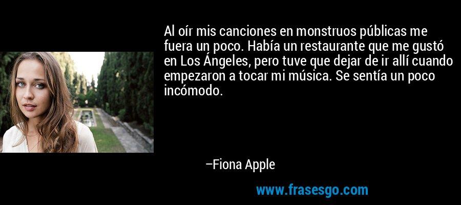 Al oír mis canciones en monstruos públicas me fuera un poco. Había un restaurante que me gustó en Los Ángeles, pero tuve que dejar de ir allí cuando empezaron a tocar mi música. Se sentía un poco incómodo. – Fiona Apple