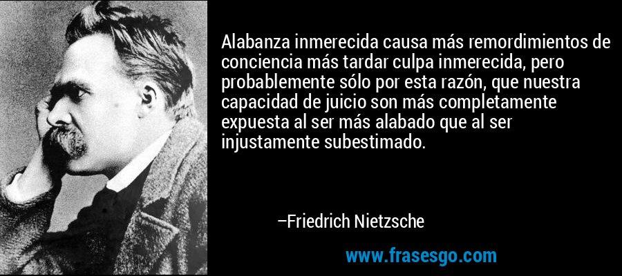 Alabanza inmerecida causa más remordimientos de conciencia más tardar culpa inmerecida, pero probablemente sólo por esta razón, que nuestra capacidad de juicio son más completamente expuesta al ser más alabado que al ser injustamente subestimado. – Friedrich Nietzsche