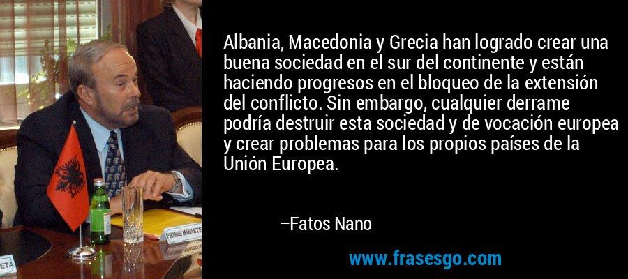 Albania, Macedonia y Grecia han logrado crear una buena sociedad en el sur del continente y están haciendo progresos en el bloqueo de la extensión del conflicto. Sin embargo, cualquier derrame podría destruir esta sociedad y de vocación europea y crear problemas para los propios países de la Unión Europea. – Fatos Nano