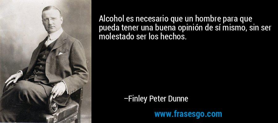 Alcohol es necesario que un hombre para que pueda tener una buena opinión de sí mismo, sin ser molestado ser los hechos. – Finley Peter Dunne