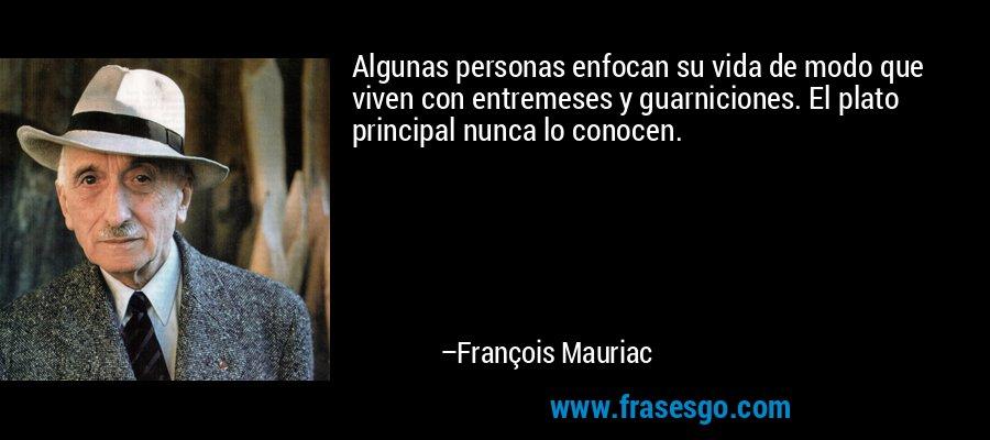 Algunas personas enfocan su vida de modo que viven con entremeses y guarniciones. El plato principal nunca lo conocen. – François Mauriac