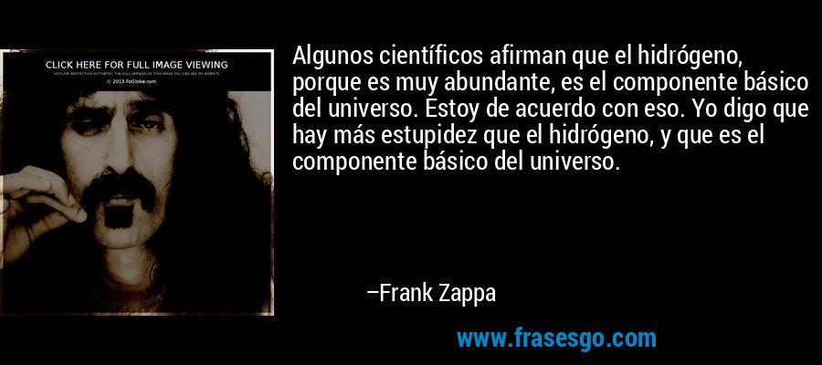 Algunos científicos afirman que el hidrógeno, porque es muy abundante, es el componente básico del universo. Estoy de acuerdo con eso. Yo digo que hay más estupidez que el hidrógeno, y que es el componente básico del universo. – Frank Zappa