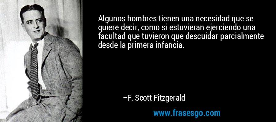 Algunos hombres tienen una necesidad que se quiere decir, como si estuvieran ejerciendo una facultad que tuvieron que descuidar parcialmente desde la primera infancia. – F. Scott Fitzgerald