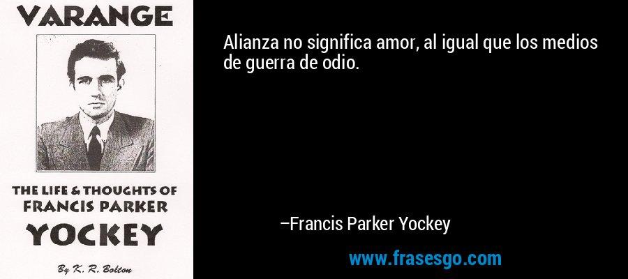 Alianza no significa amor, al igual que los medios de guerra de odio. – Francis Parker Yockey