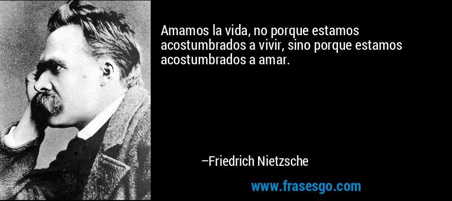 Amamos la vida, no porque estamos acostumbrados a vivir, sino porque estamos acostumbrados a amar. – Friedrich Nietzsche