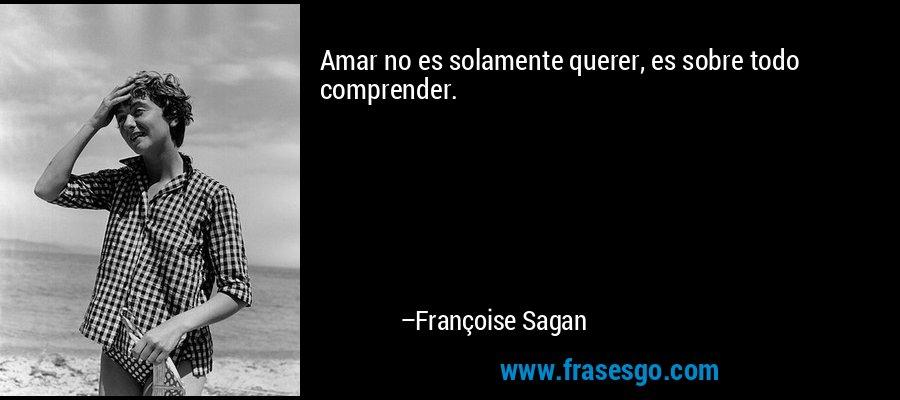Amar no es solamente querer, es sobre todo comprender. – Françoise Sagan