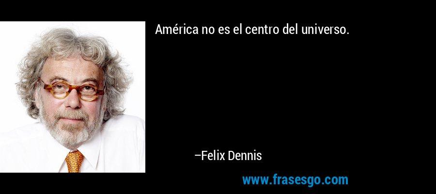 América no es el centro del universo. – Felix Dennis