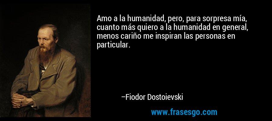 Amo a la humanidad, pero, para sorpresa mía, cuanto más quiero a la humanidad en general, menos cariño me inspiran las personas en particular.  – Fiodor Dostoievski