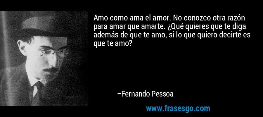 Amo como ama el amor. No conozco otra razón para amar que amarte. ¿Qué quieres que te diga además de que te amo, si lo que quiero decirte es que te amo? – Fernando Pessoa