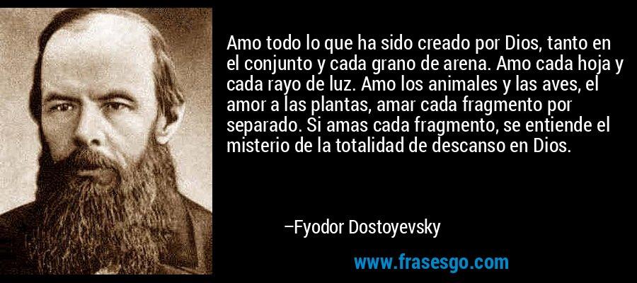 Amo todo lo que ha sido creado por Dios, tanto en el conjunto y cada grano de arena. Amo cada hoja y cada rayo de luz. Amo los animales y las aves, el amor a las plantas, amar cada fragmento por separado. Si amas cada fragmento, se entiende el misterio de la totalidad de descanso en Dios. – Fyodor Dostoyevsky