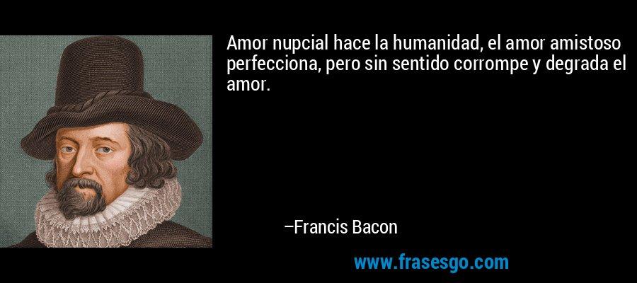 Amor nupcial hace la humanidad, el amor amistoso perfecciona, pero sin sentido corrompe y degrada el amor. – Francis Bacon