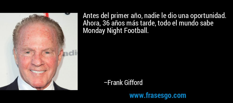 Antes del primer año, nadie le dio una oportunidad. Ahora, 36 años más tarde, todo el mundo sabe Monday Night Football. – Frank Gifford