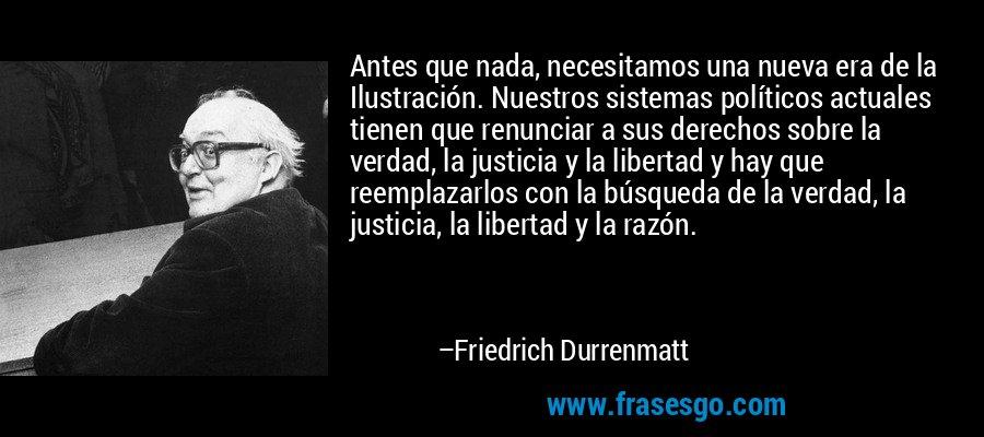 Antes que nada, necesitamos una nueva era de la Ilustración. Nuestros sistemas políticos actuales tienen que renunciar a sus derechos sobre la verdad, la justicia y la libertad y hay que reemplazarlos con la búsqueda de la verdad, la justicia, la libertad y la razón. – Friedrich Durrenmatt