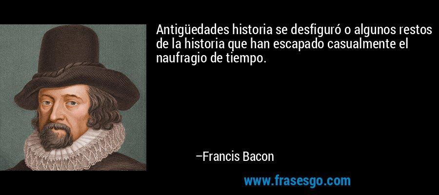 Antigüedades historia se desfiguró o algunos restos de la historia que han escapado casualmente el naufragio de tiempo. – Francis Bacon