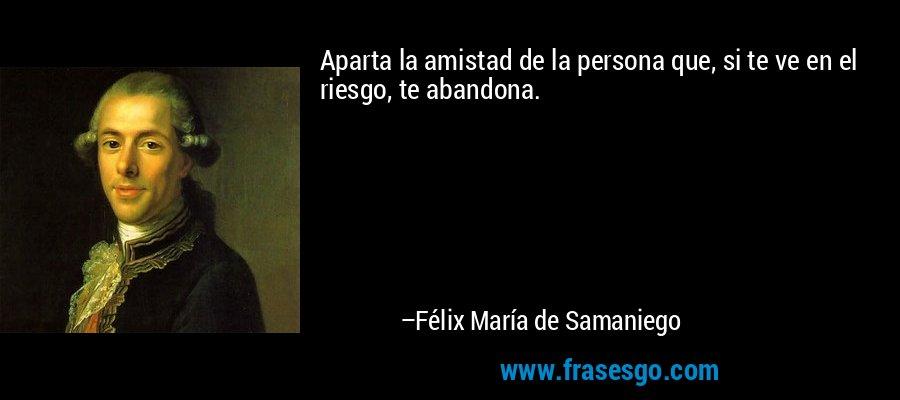 Aparta la amistad de la persona que, si te ve en el riesgo, te abandona. – Félix María de Samaniego