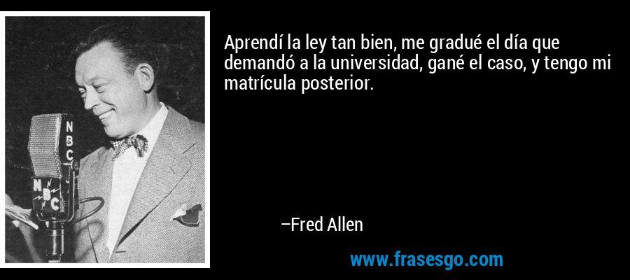 Aprendí la ley tan bien, me gradué el día que demandó a la universidad, gané el caso, y tengo mi matrícula posterior. – Fred Allen