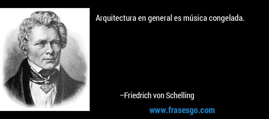 Arquitectura en general es música congelada. – Friedrich von Schelling