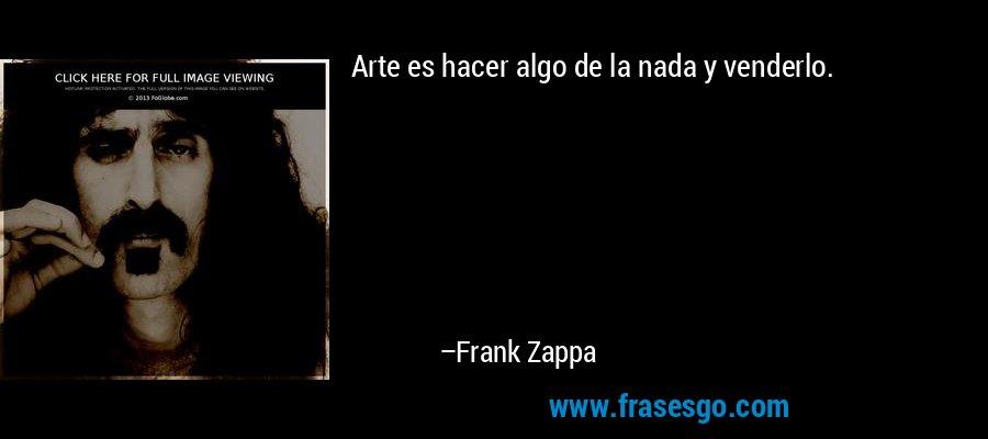 Arte es hacer algo de la nada y venderlo. – Frank Zappa