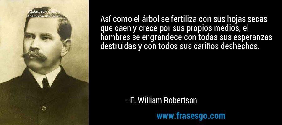 Así como el árbol se fertiliza con sus hojas secas que caen y crece por sus propios medios, el hombres se engrandece con todas sus esperanzas destruidas y con todos sus cariños deshechos. – F. William Robertson
