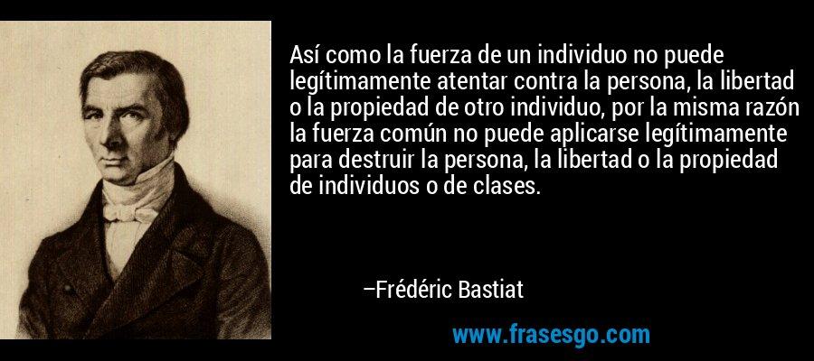 Así como la fuerza de un individuo no puede legítimamente atentar contra la persona, la libertad o la propiedad de otro individuo, por la misma razón la fuerza común no puede aplicarse legítimamente para destruir la persona, la libertad o la propiedad de individuos o de clases. – Frédéric Bastiat