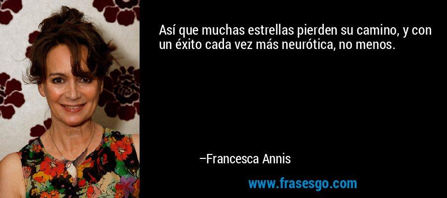 Así que muchas estrellas pierden su camino, y con un éxito cada vez más neurótica, no menos. – Francesca Annis