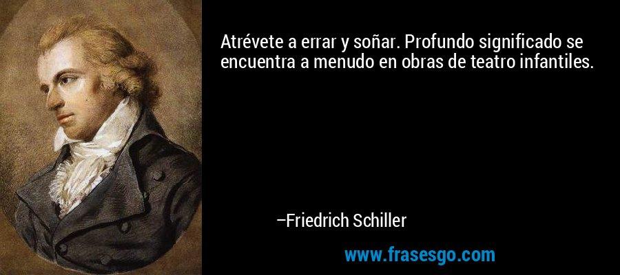 Atrévete a errar y soñar. Profundo significado se encuentra a menudo en obras de teatro infantiles. – Friedrich Schiller