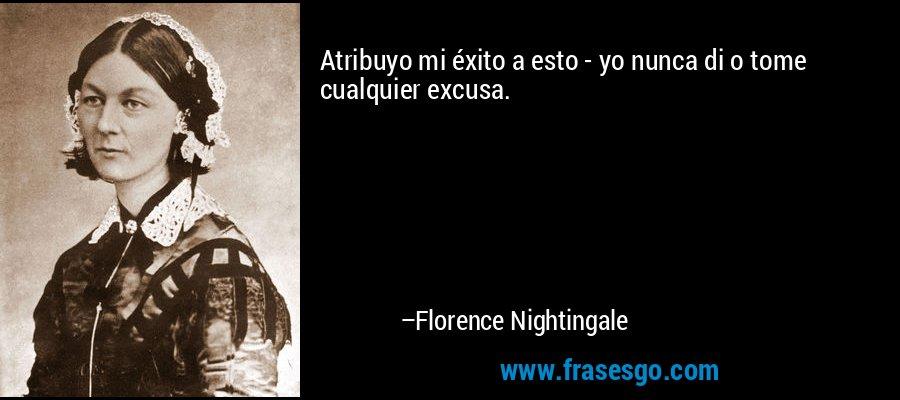 Atribuyo mi éxito a esto - yo nunca di o tome cualquier excusa. – Florence Nightingale