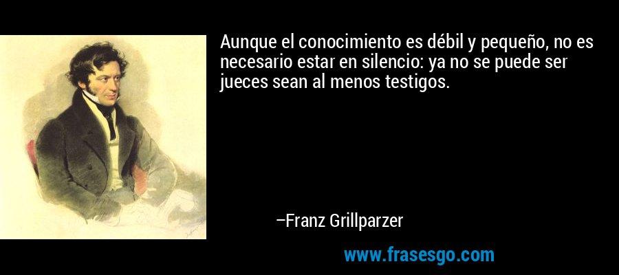 Aunque el conocimiento es débil y pequeño, no es necesario estar en silencio: ya no se puede ser jueces sean al menos testigos. – Franz Grillparzer