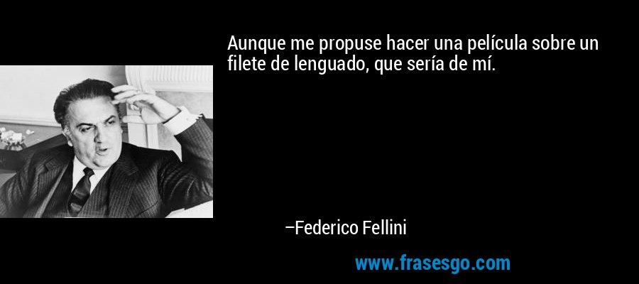 Aunque me propuse hacer una película sobre un filete de lenguado, que sería de mí. – Federico Fellini