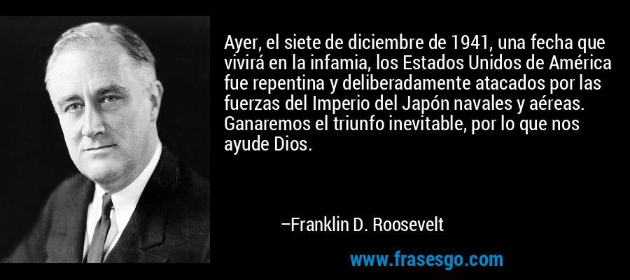 Ayer, el siete de diciembre de 1941, una fecha que vivirá en la infamia, los Estados Unidos de América fue repentina y deliberadamente atacados por las fuerzas del Imperio del Japón navales y aéreas. Ganaremos el triunfo inevitable, por lo que nos ayude Dios. – Franklin D. Roosevelt