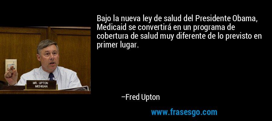 Bajo la nueva ley de salud del Presidente Obama, Medicaid se convertirá en un programa de cobertura de salud muy diferente de lo previsto en primer lugar. – Fred Upton