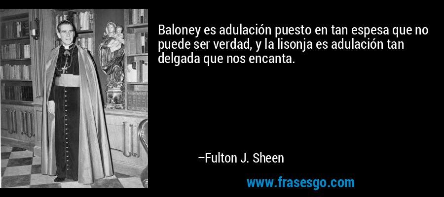 Baloney es adulación puesto en tan espesa que no puede ser verdad, y la lisonja es adulación tan delgada que nos encanta. – Fulton J. Sheen